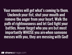 Your enemies will get what's coming to them. Unclench your fist, shut your mouth and remove the anger from your heart. Walk the path of righteousness and let God fight your battles. Never forget who you are but most importantly WHOSE you are—when someone messes with you, they are messing with God!-- True but I don't want her to suffer or anything. I just want her to let me go.