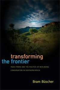 Bram Büscher - Transforming the Frontier: Peace Parks and the Politics of Neoliberal Conservation in Southern Africa  http://www.dukeupress.edu/Catalog/ViewProduct.php?productid=45883