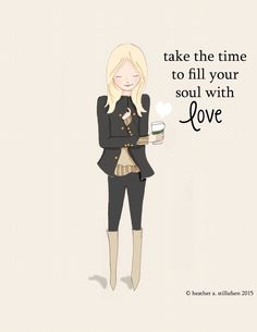 Take the time to fill your soul with love. ~ Rose Hill Designs by Heather A Stillufsen