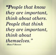 People that know they are important, think about others ...