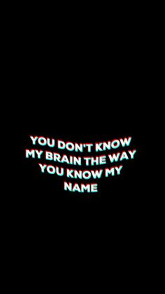 You don't know my brain the way you know my face ~k