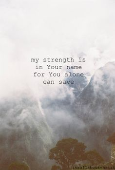 My strength is in Your Name, for You alone can save.
