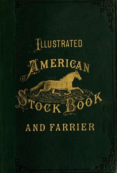 "vintage eden >>> Illustrated American Stock Book and Farrier.""By an Associated Corps of Experienced Writers"" Antique Books, Vintage Books, American Stock, Horse Posters, Horse Books, Vintage Horse, Letter Art, Graphic Illustration, Illustrations"