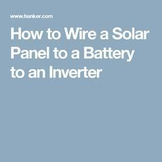 How to Wire a Solar Panel to a Battery to an Inverter