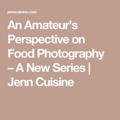 An Amateur's Perspective on Food Photography – A New Series | Jenn Cuisine