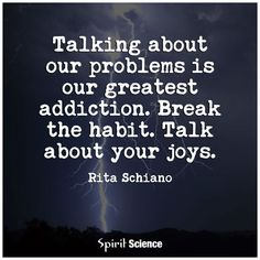Talking about out problems is our greatest addiction. Break the habit. Talk about your joys. #problem #quotes