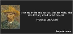 I put my heart and my soul into my work, and have lost my mind in the process. (Vincent Van Gogh) #quotes #quote #quotations #VincentVanGogh
