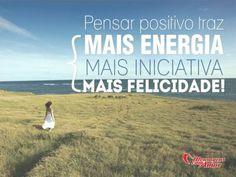 Pensar positivo traz mais energia, mais iniciativa, mais felicidade!