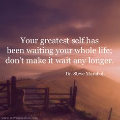 """Your greatest self has been waiting your whole life; don't make it wait any longer."" - Steve Maraboli"