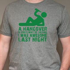 A hangover is God's way of saying, I was awesome last night!  Ahhh Green Beer Day...    http://www.staygra.com/components/com_virtuemart/shop_image/product/Hangover_510fe6b8973c7.jpg