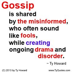 Gossip is shared by the misinformed, who often sound like fools, while creating ongoing drama and disorder. ~ Ty Howard ________________________________________________________ A really good quote on Gossip. quotes on gossip. quotes on drama. quotes about fools. quotes on being misinformed. Motivation Magazine. Ty Howard. gossip quotes. workplace gossip. quotes on talking about people. quotes on spreading rumors. ( MOTIVATIONmagazine.com )