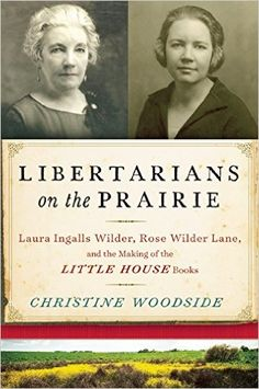 Amazon.com: Libertarians on the Prairie: Laura Ingalls Wilder, Rose Wilder Lane, and the Making of the Little House Books (9781628726565): Christine Woodside: Books