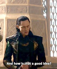 And how is that a good idea? - Loki