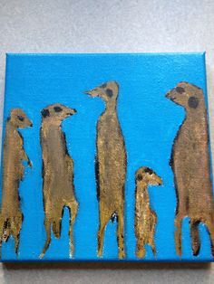 My grand daughter loves Meerkats, so this is what I painted.