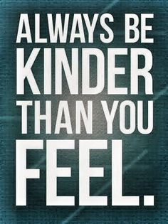 Always Be Kinder Than You Feel - good advice for dealing with ALZ in the family - and good advice for life, yes?