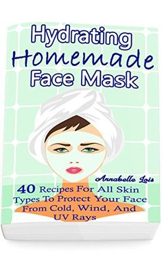 Homemade Hydrating Face Mask: 40 Recipes For All Skin Types To Protect Your Face From Cold, Wind, And UV Rays: (Natural Skin Care, Organic Skin Care) by [Lois, Annabelle]
