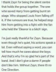 This Made me cry :') Zayn is perfection and has the biggest heart i've ever seen, and this is completely true. without him there is no One Direction. Actually, without each of them, there would be no One Direction. Their beautiful personalities make a band