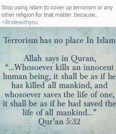 Did you know: that in Islam terrorism, unjustified violence and the killing of innocent people is forbidden in Islam? Islam is a way of life that is meant to bring peace to the society.>>>> that's riGHT PEOPLE. SO STOP SHAMMING ALL MUSLIMS. THEIR NOT ALL BAD. TERRORISM HAS NO RELIGION.