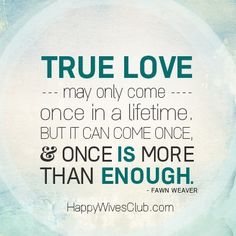 """True love may only come once in a lifetime, but it can come once, and once is more than enough."" -Fawn Weaver"