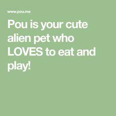 Pou is your cute alien pet who LOVES to eat and play!