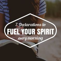 7 Declarations to Fuel your Spirit Every Morning!