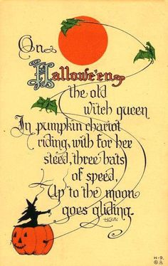 On Halloween / the old witch queen / In pumpkin chariot riding / with for her steed / three bats of speed / Up to the moon / goes gliding. Retro Halloween, Halloween Poems, Vintage Halloween Images, Halloween Pictures, Vintage Holiday, Spirit Halloween, Holidays Halloween, Spooky Halloween, Halloween Crafts