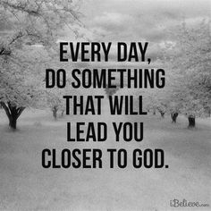 Every day do something that will lead you closer to God ~~I Love the Bible and Jesus Christ, Christian Quotes and verses. Faith Quotes, Bible Quotes, Me Quotes, Prayer Quotes, Strong Quotes, Quotes Positive, Attitude Quotes, Famous Quotes, Wisdom Quotes