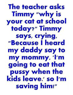 "The teacher asks Timmy, ""Why is your cat at school today?"" Timmy says crying, ""Because I heard my daddy say to my mommy, 'I'm going to eat that pussy when the kids leave.' So I'm saving him!"" LMFAO!!!"