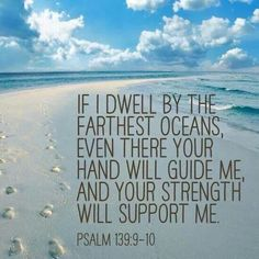 """If I dwell by the farthest oceans, even there your hand will guide me and your strenght will support me."" - Psalm 139:9-10"