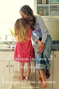 I believe in love at first sight...because I am a mom.