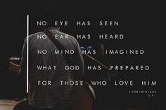 """No eye has seen, no ear has heard, and no mind has imagined what God has prepared for those who love Him"" (I Corinthians 2:9).   Have you ever tried to imagine what God might have in store for your future? No matter how great the dreams are that you may be able to come up with, God has more in store for you than you can even begin to imagine! It's starts in this life and then carries over into the eternal life. God is a creative god and His thoughts and plans go way beyond our thoughts and…"
