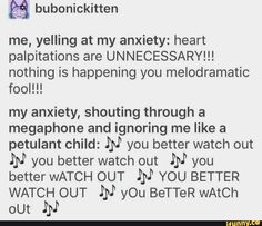 Me, yelling at my anxiety: heart palpitations are UNNECESSARY! nothing is happening you melodramatic fool! my anxiety, shouting through a megaphone and ignoring me like a petulant child: I'M you better watch out you better watch out PN you better Funny Quotes, Funny Memes, Hilarious, Heart Palpitations, Ignore Me, Have A Laugh, Social Anxiety, Faith In Humanity, Humor