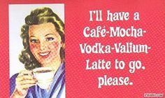 Mocha-Vodka-Valium-Latte, make mine a triple shot please.