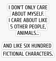 I don't only care about myself, I care about like 5 other people, animals and like six hundred fictional characters Sticker