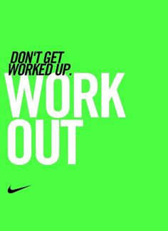 Don't get worked up. Work out.