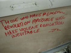 Those who make peaceful revolution impossible will make violent revolution inevitable