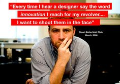"""""""Cada vez que escucho a un diseñador decir la palabra """"innovación, voy buscar mi revolver.  Le pegaría un disparo en la cara"""""""