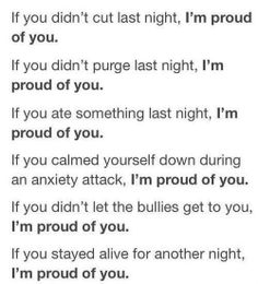 If you DID cut last night, I'm still cheering for you.  If you DID purge last night, I still have faith in you.  If you DIDN'T eat last night, you can do it sweetheart.  If you COULDN'T calm down your anxiety, you'll be okay because you're strong.  If you DID let the bullies get to you, you're going to stand up to them one day, I know it.  Relapse and mistakes are part of life. I'm STILL proud of you.