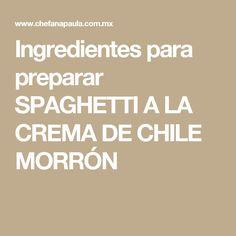 Ingredientes para preparar SPAGHETTI A LA CREMA DE CHILE MORRÓN