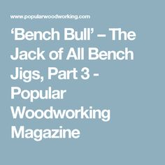 'Bench Bull' – The Jack of All Bench Jigs, Part 3 - Popular Woodworking Magazine