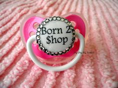 Born to Shop Bling Pacifier by RitzyGlitzyBaby on Etsy, $17.00