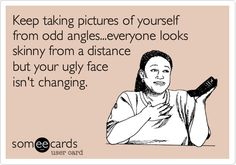 Keep taking pictures of yourself from odd angles...everyone looks skinny from a distance but your ugly face isn't changing.