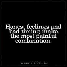 Live Life Happy: Honest feelings and bad timing make the most painful combination. – Unknown The post Honest Feelings and Bad Timing appeared first on Live Life Happy. Hurt Quotes, Quotes To Live By, Funny Quotes, Quotes On Feelings, Bad Dreams Quotes, Happy Quotes, Move In Silence Quotes, Bad Life Quotes, Mixed Emotions Quotes