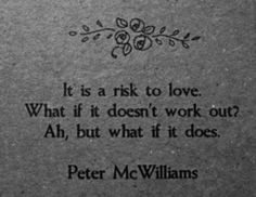 it is a risk to love. what if doesn't work out? ah, but what if it does?