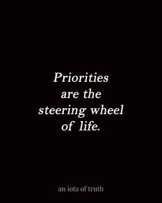 Priorities are the steering wheel of life.