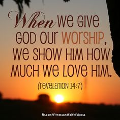 When we give God our WORSHIP, we show Him how much we love Him.