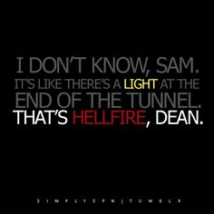 """Whenever someone references """"A light at the end of the tunnel,"""" I always answer back with """"That's hellfire."""" And they either laugh or look at me weird. They laugh, we've got a friendship. They look at me weird, I just sigh and go on about my business. #Supernatural #addicted"""