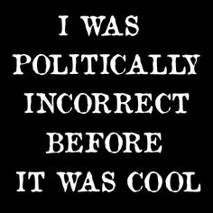 I was politically incorrect before it was cool.