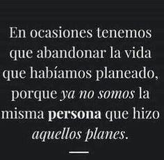 En ocasiones tenemos que abandonar la vida que habíamos planeado, porque ya no somos la misma persona que hizo aquellos planes. #frases