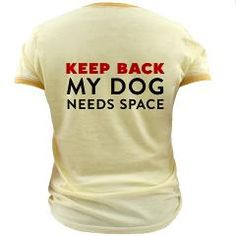 Keep Back: My Dog Needs Space Good for dogs with dog aggression...